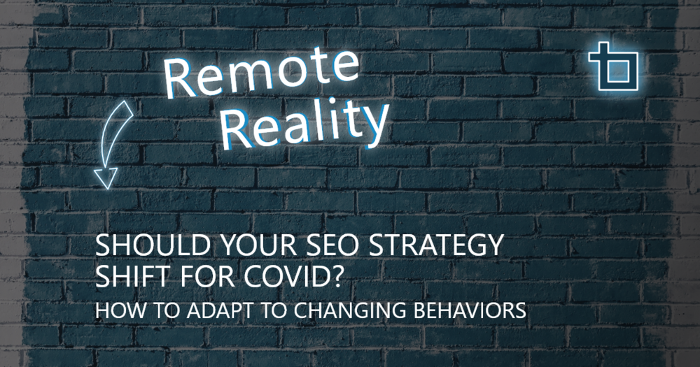 Should Your SEO Strategy Shift for COVID?: How to Adapt to Changing Behaviors