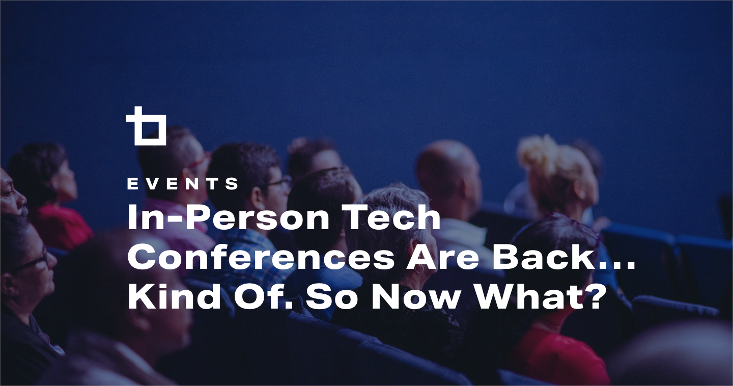 In-Person Tech Conferences Are Back…Kind Of. So Now What?